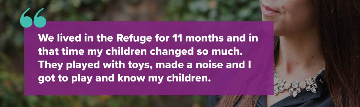 We lived in the Refuge for 11 months and in that time my children changed so much. They played with toys, made a noise and I got to play and know my children.