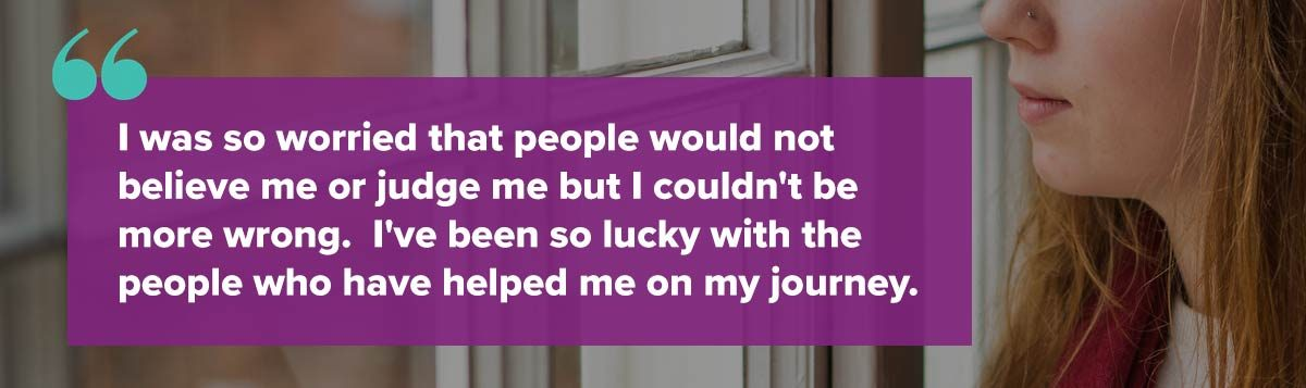 I was so worried that people would not believe me or judge me but I couldn't be more wrong. I've been so lucky with the people who have helped me on my journey.