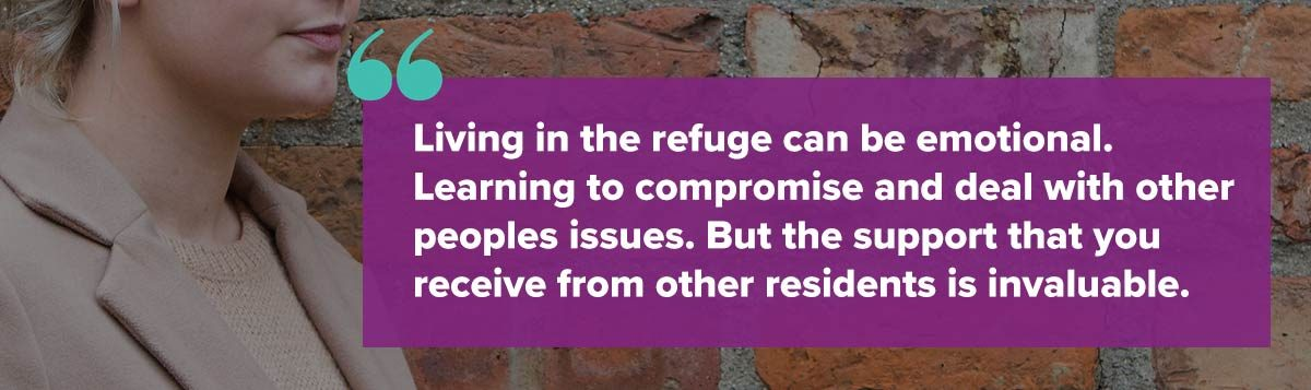 Living in the refuge can be emotional. Learning to compromise and deal with other peoples issues. But the support that you receive from other residents is invaluable.