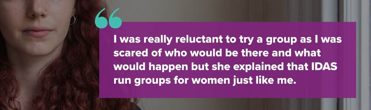 I was really reluctant to try a group as I was scared of who would be there and what would happen but she explained that IDAS run groups for women just like me.