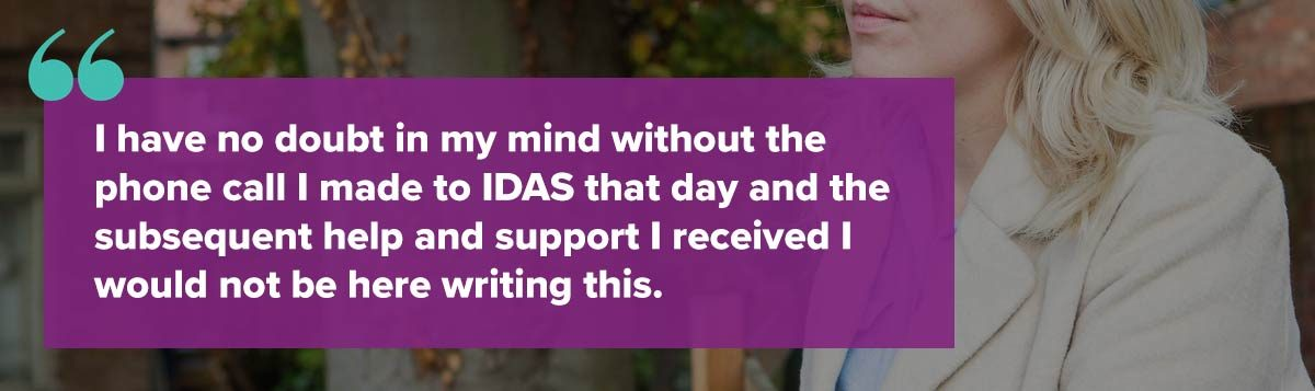 I have no doubt in my mind without the phone call I made to IDAS that day and the subsequent help and support I received I would not be here writing this.