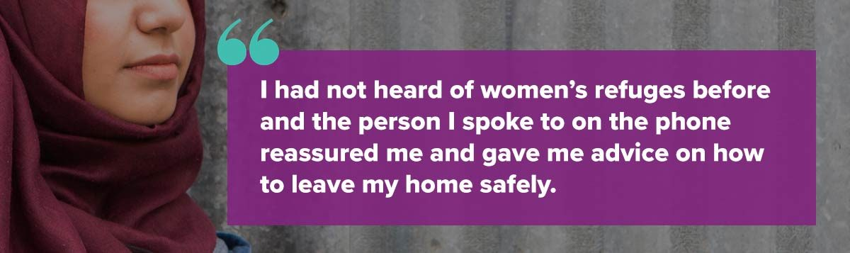 I had not heard of women's refuges before and the person I spoke to on the phone reassured me and gave me advice on how to leave my home safely.